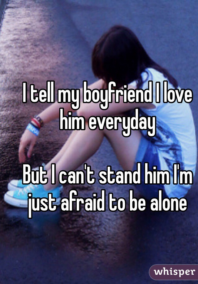 I tell my boyfriend I love him everyday   But I can't stand him I'm just afraid to be alone