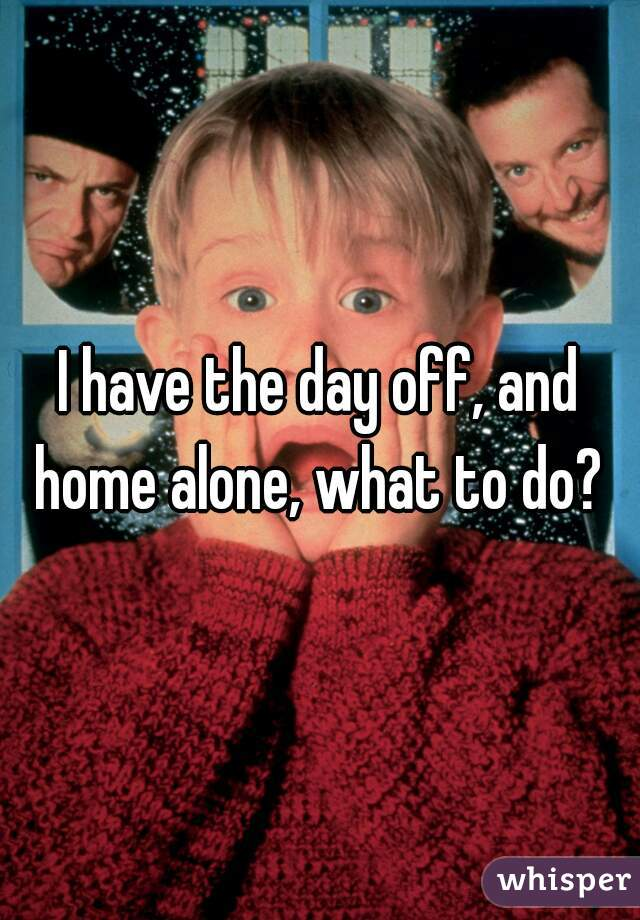 I have the day off, and home alone, what to do?