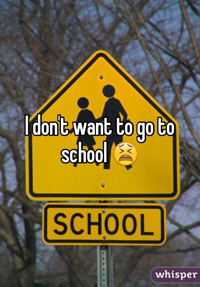 I don't want to go to school 😫
