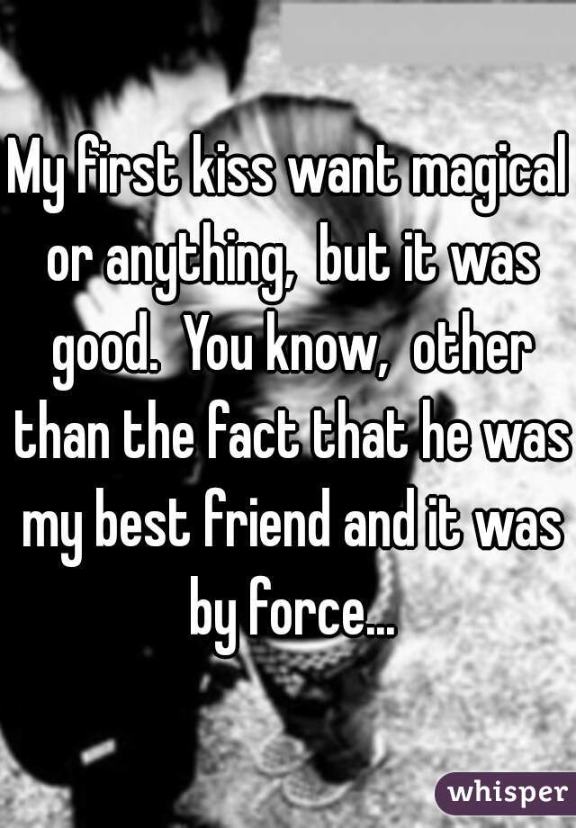 My first kiss want magical or anything,  but it was good.  You know,  other than the fact that he was my best friend and it was by force...