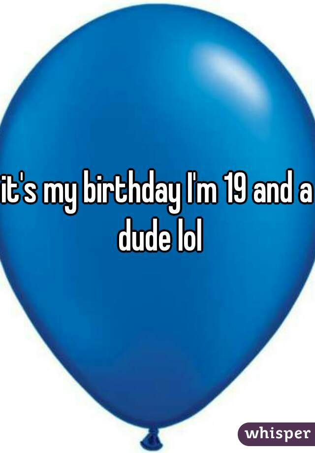 it's my birthday I'm 19 and a dude lol