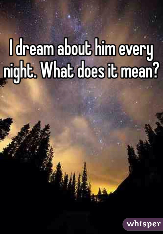 I dream about him every night. What does it mean?