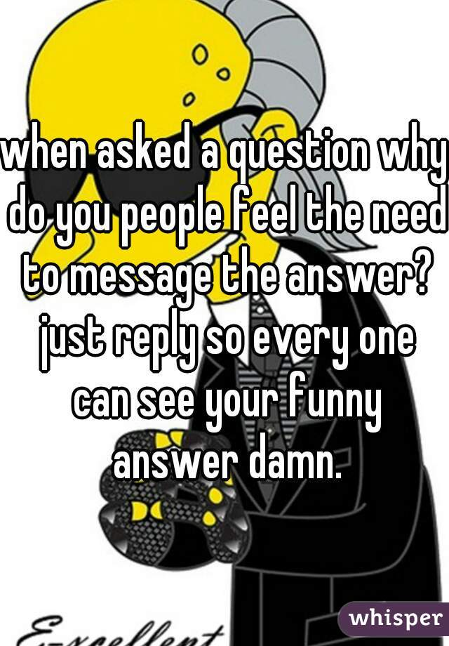 when asked a question why do you people feel the need to message the answer? just reply so every one can see your funny answer damn.