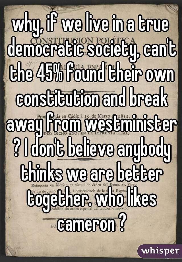 why, if we live in a true democratic society, can't the 45% found their own constitution and break away from westminister ? I don't believe anybody thinks we are better together. who likes cameron ?