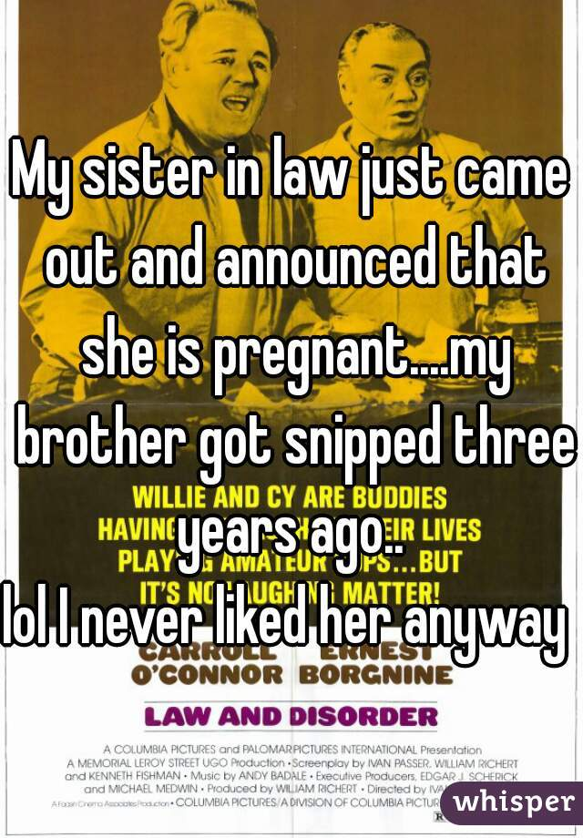 My sister in law just came out and announced that she is pregnant....my brother got snipped three years ago..  lol I never liked her anyway