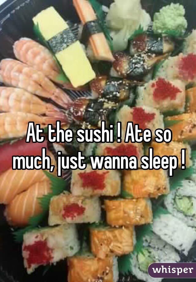 At the sushi ! Ate so much, just wanna sleep !
