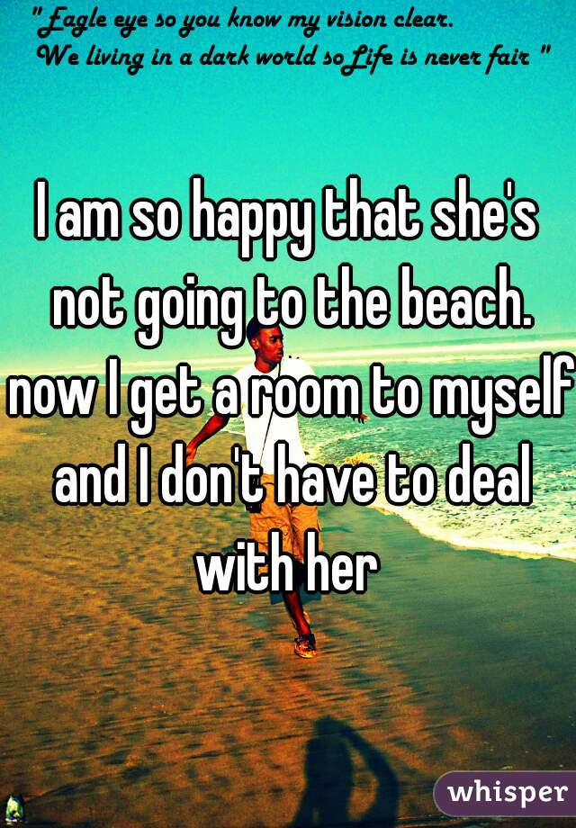 I am so happy that she's not going to the beach. now I get a room to myself and I don't have to deal with her