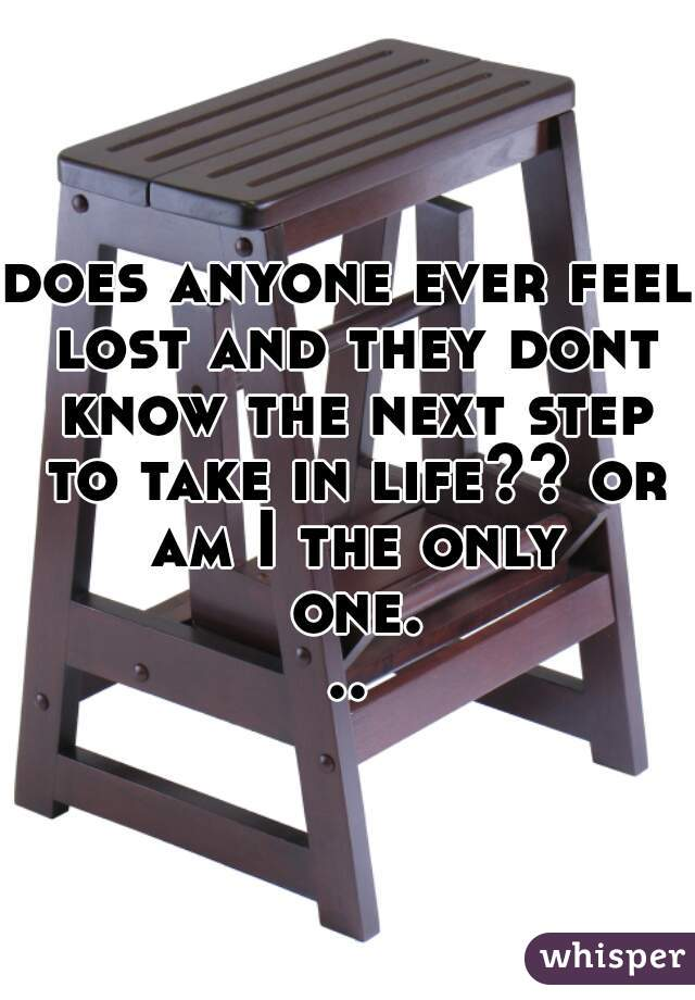 does anyone ever feel lost and they dont know the next step to take in life?? or am I the only one...