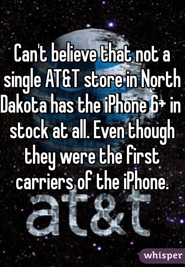 Can't believe that not a single AT&T store in North Dakota has the iPhone 6+ in stock at all. Even though they were the first carriers of the iPhone.