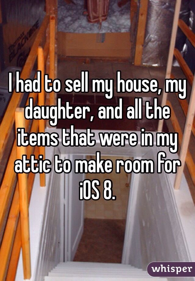 I had to sell my house, my daughter, and all the items that were in my attic to make room for iOS 8.