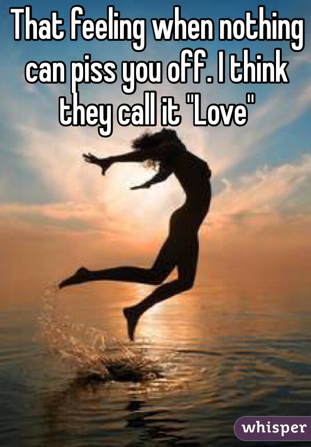 """That feeling when nothing can piss you off. I think they call it """"Love"""""""