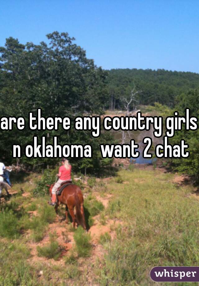 are there any country girls n oklahoma  want 2 chat