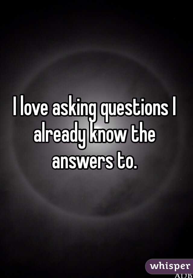 Sometimes I ask people questions I already know the answers to, in the hope of finding some one on my level . . . . They usually fail!