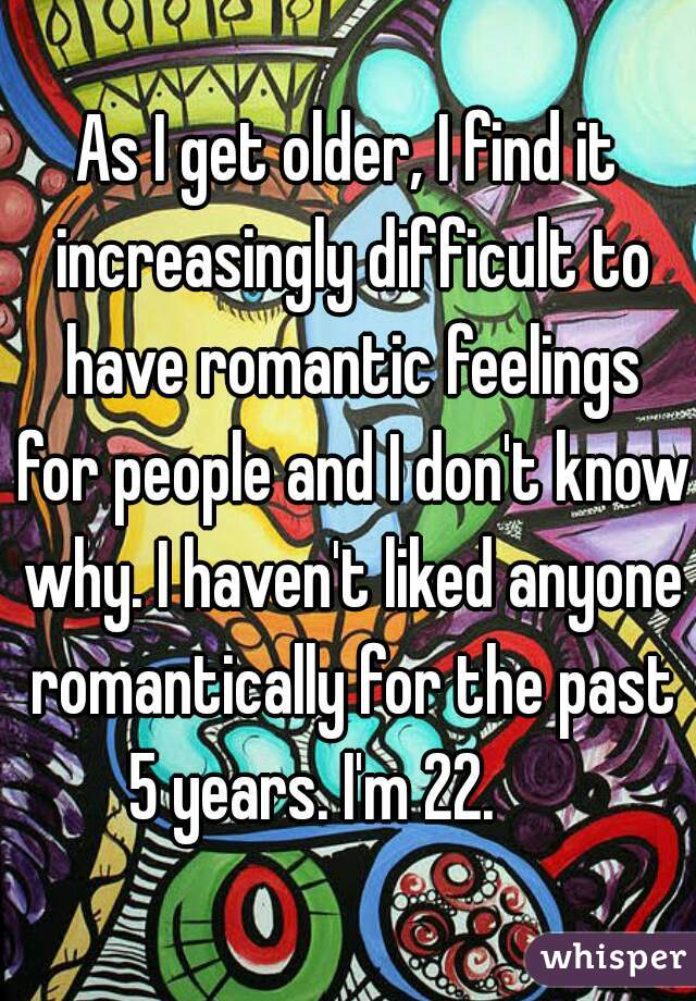 As I get older, I find it increasingly difficult to have romantic feelings for people and I don't know why. I haven't liked anyone romantically for the past 5 years. I'm 22.