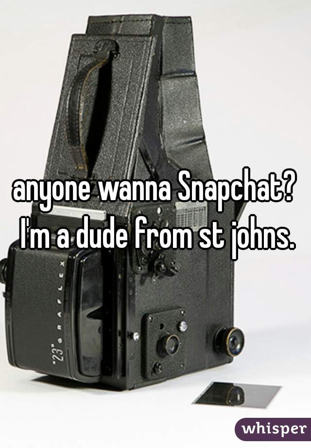 anyone wanna Snapchat? I'm a dude from st johns.