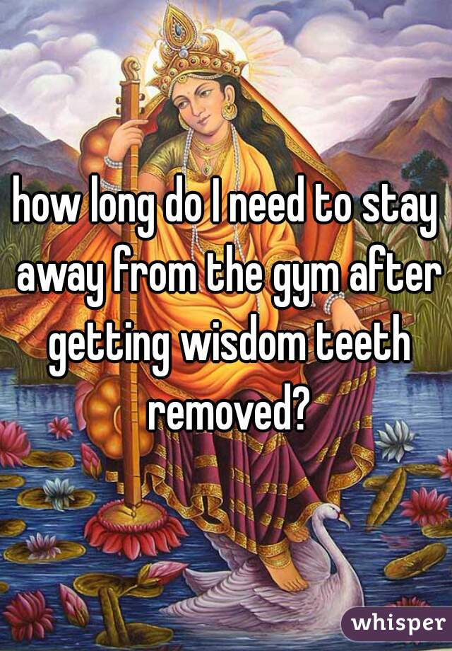 how long do I need to stay away from the gym after getting wisdom teeth removed?