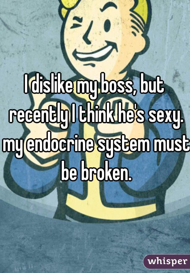 I dislike my boss, but recently I think he's sexy. my endocrine system must be broken.