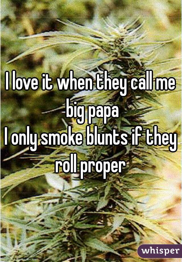I love it when they call me big papa I only smoke blunts if they roll proper