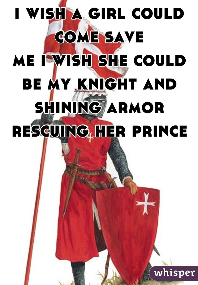 i wish a girl could come save me i wish she could be my knight and shining armor rescuing her prince
