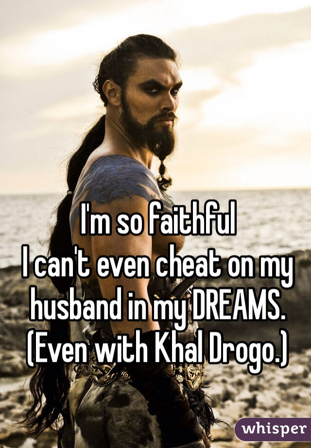 I'm so faithful I can't even cheat on my husband in my DREAMS. (Even with Khal Drogo.)