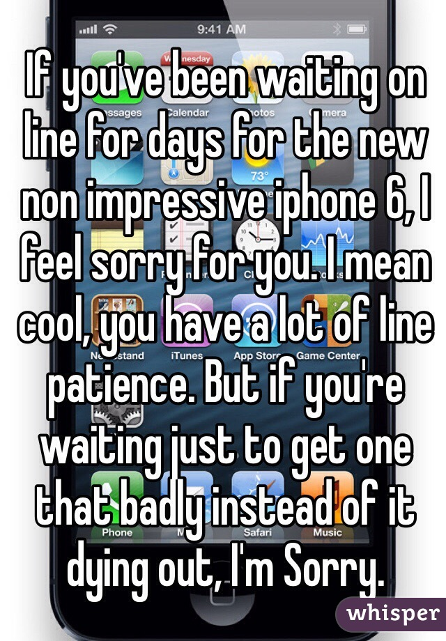 If you've been waiting on line for days for the new non impressive iphone 6, I feel sorry for you. I mean cool, you have a lot of line patience. But if you're waiting just to get one that badly instead of it dying out, I'm Sorry.