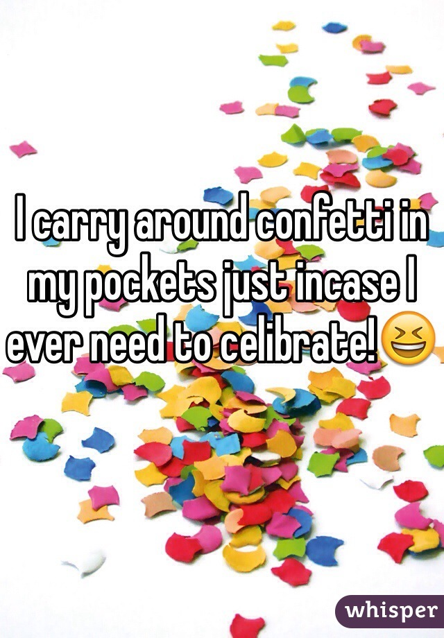 I carry around confetti in my pockets just incase I ever need to celibrate!😆