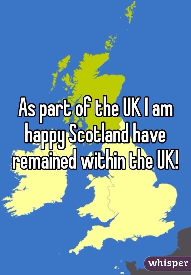 As part of the UK I am happy Scotland have remained within the UK!