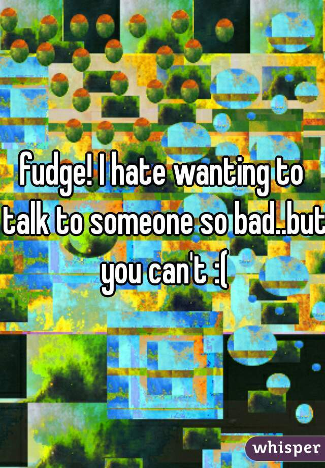 fudge! I hate wanting to talk to someone so bad..but you can't :(