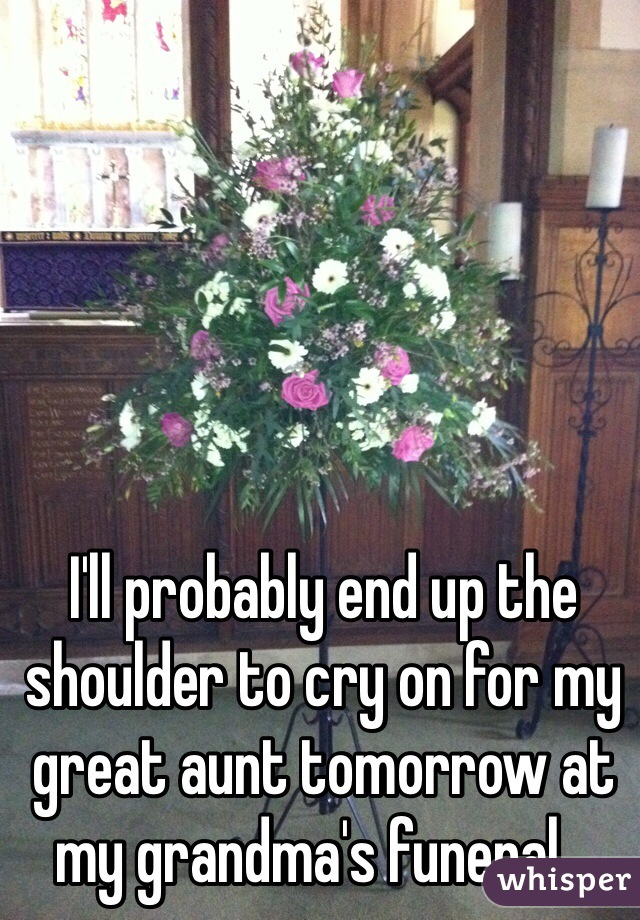 I'll probably end up the shoulder to cry on for my great aunt tomorrow at my grandma's funeral...