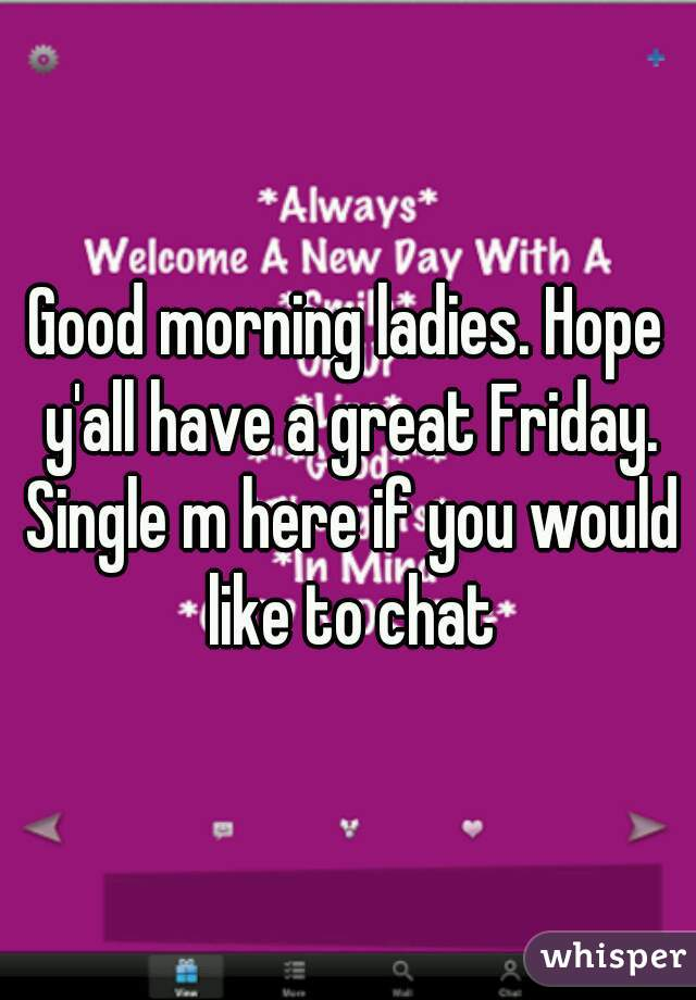 Good morning ladies. Hope y'all have a great Friday. Single m here if you would like to chat
