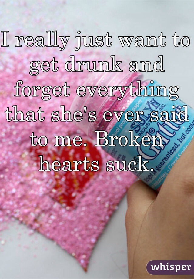I really just want to get drunk and forget everything that she's ever said to me. Broken hearts suck.