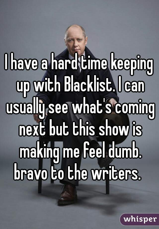I have a hard time keeping up with Blacklist. I can usually see what's coming next but this show is making me feel dumb. bravo to the writers.