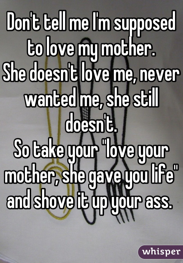 "Don't tell me I'm supposed to love my mother.  She doesn't love me, never wanted me, she still doesn't.  So take your ""love your mother, she gave you life"" and shove it up your ass."
