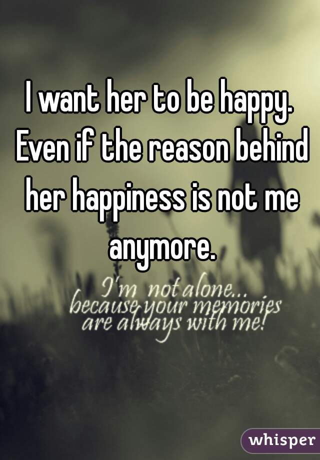 I want her to be happy. Even if the reason behind her happiness is not me anymore.