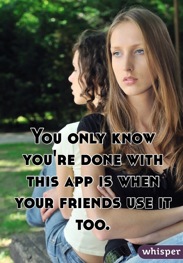You only know you're done with this app is when your friends use it too.