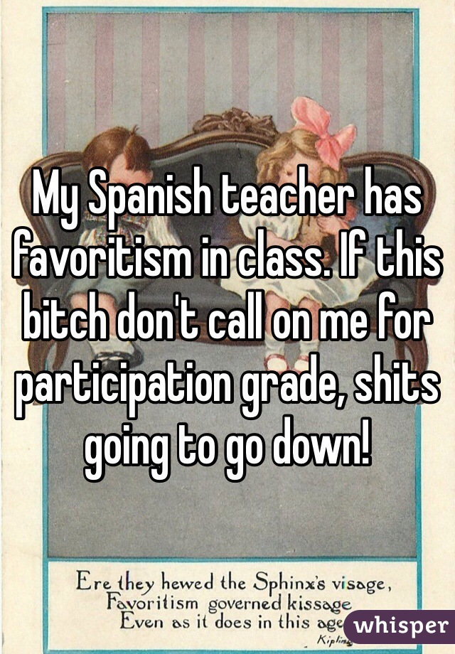 My Spanish teacher has favoritism in class. If this bitch don't call on me for participation grade, shits going to go down!
