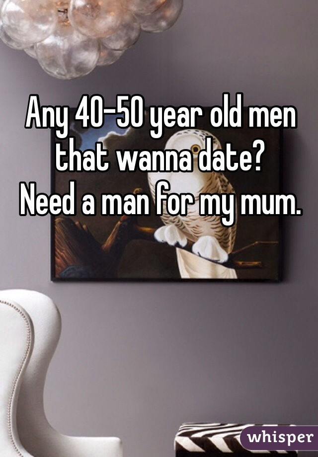 Any 40-50 year old men that wanna date?  Need a man for my mum.