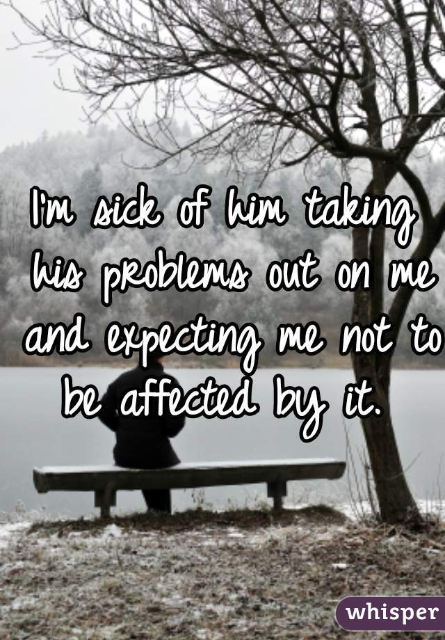 I'm sick of him taking his problems out on me and expecting me not to be affected by it.