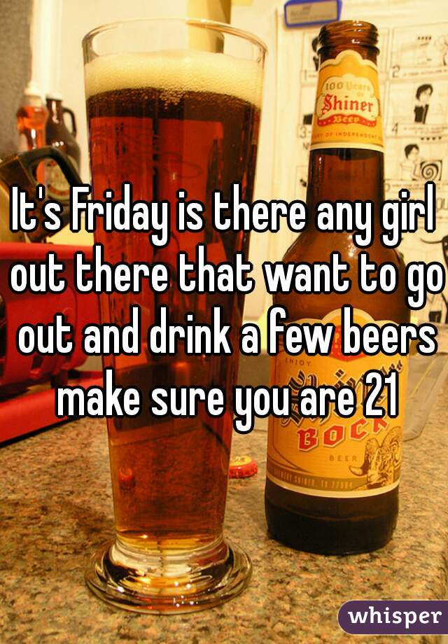 It's Friday is there any girl out there that want to go out and drink a few beers make sure you are 21