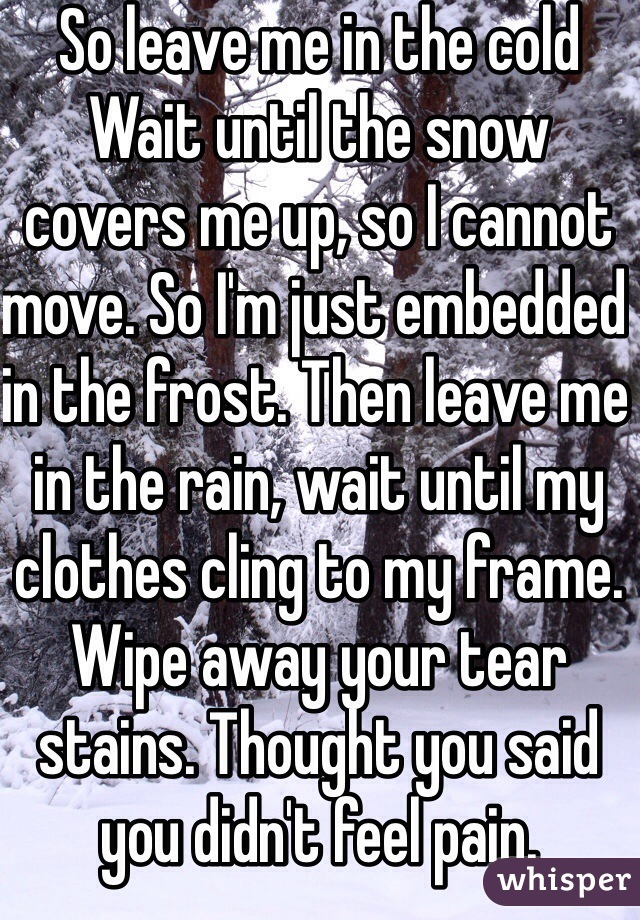 So leave me in the cold Wait until the snow covers me up, so I cannot move. So I'm just embedded in the frost. Then leave me in the rain, wait until my clothes cling to my frame. Wipe away your tear stains. Thought you said you didn't feel pain.
