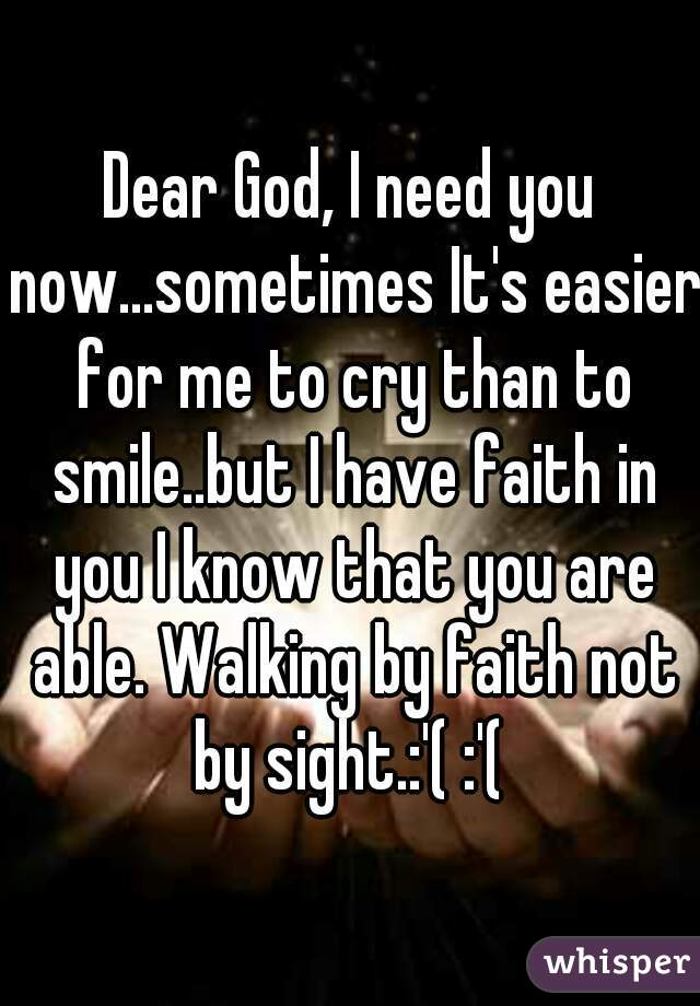 Dear God, I need you now...sometimes It's easier for me to cry than to smile..but I have faith in you I know that you are able. Walking by faith not by sight.:'( :'(
