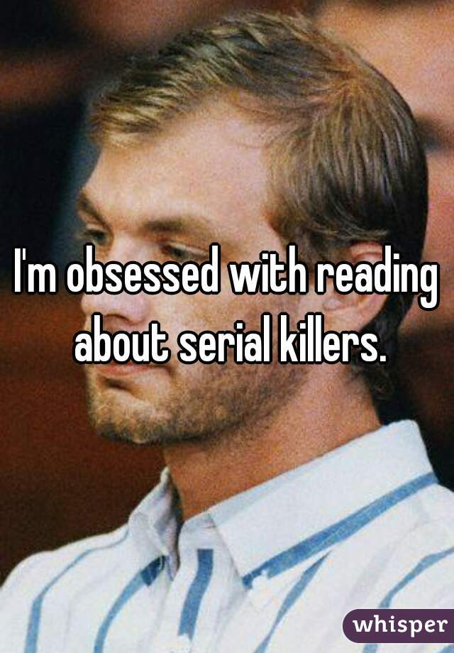 I'm obsessed with reading about serial killers.