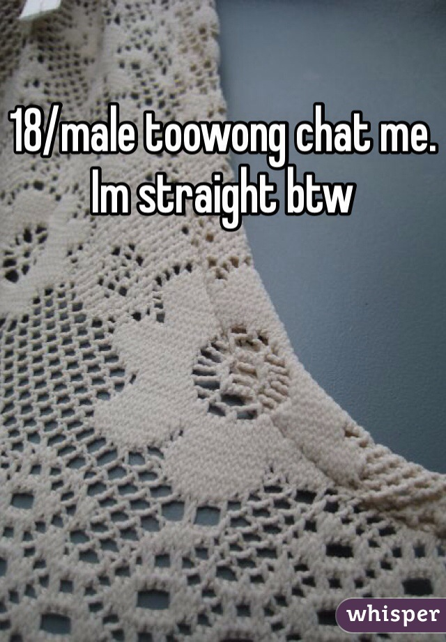 18/male toowong chat me. Im straight btw