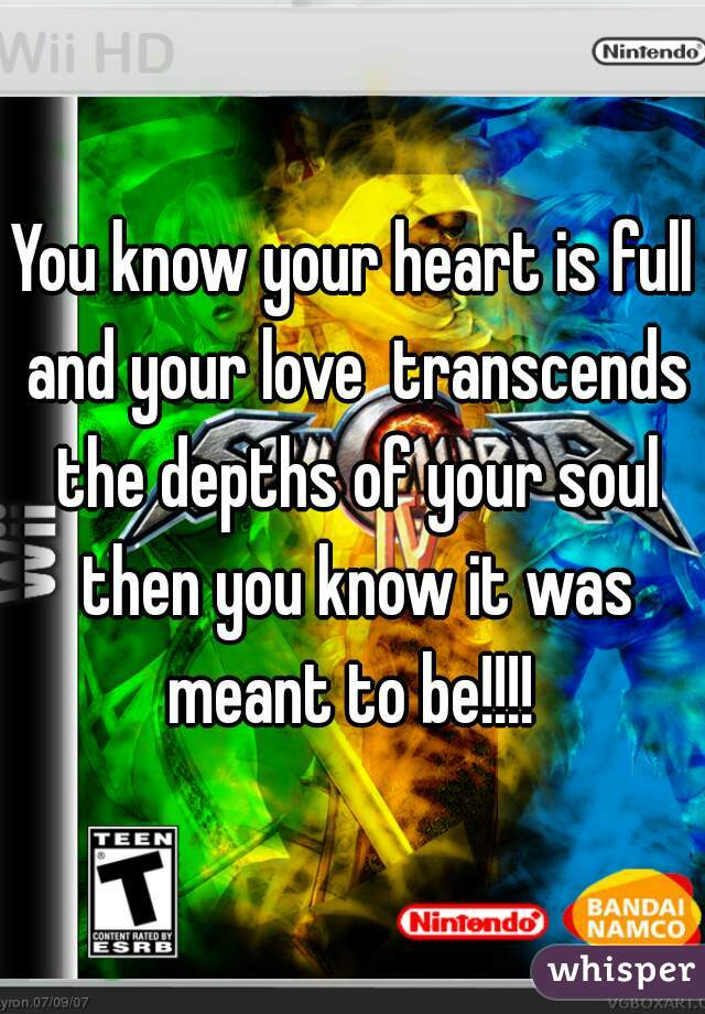 You know your heart is full and your love  transcends the depths of your soul then you know it was meant to be!!!!