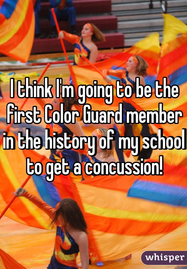 I think I'm going to be the first Color Guard member in the history of my school to get a concussion!