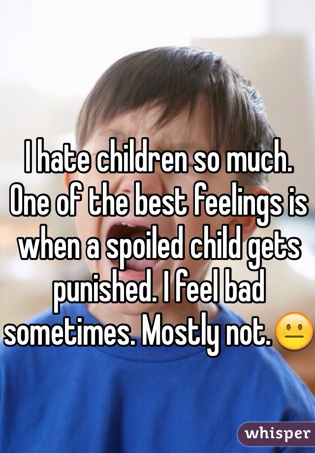 I hate children so much. One of the best feelings is when a spoiled child gets punished. I feel bad sometimes. Mostly not.😐