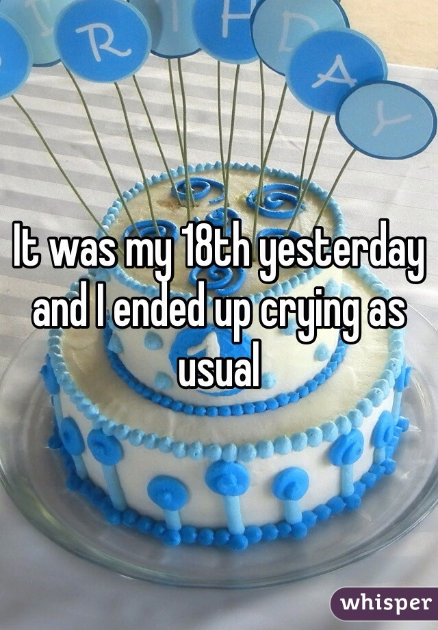 It was my 18th yesterday and I ended up crying as usual
