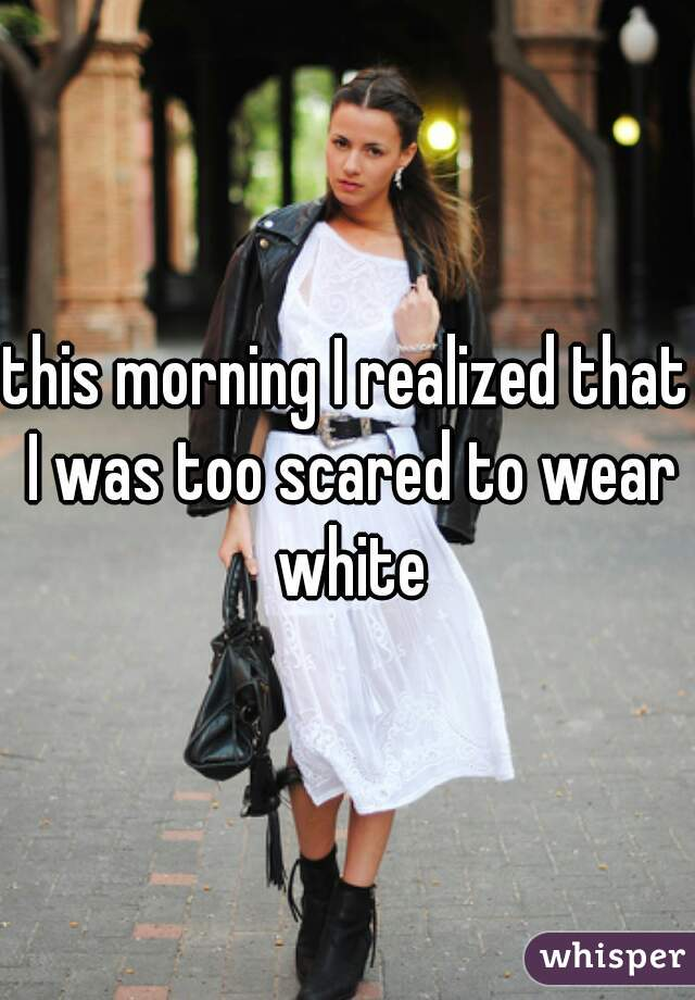 this morning I realized that I was too scared to wear white
