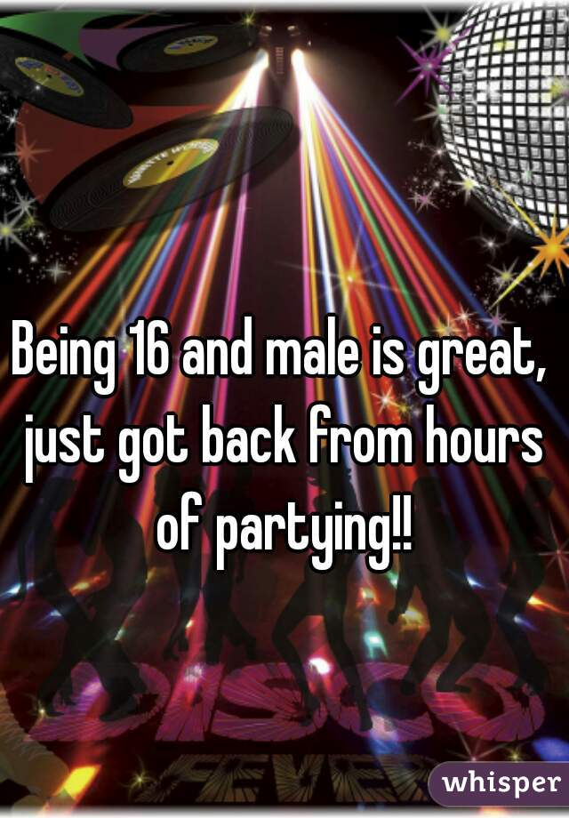 Being 16 and male is great, just got back from hours of partying!!