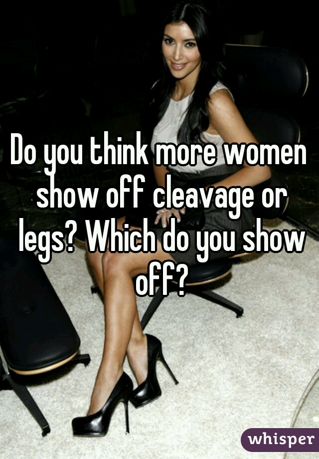 Do you think more women show off cleavage or legs? Which do you show off?